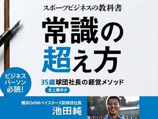 池田純・著『スポーツビジネスの教科書 常識の超え方 ~35歳球団社長の経営メソッド~』 絶賛発売中!